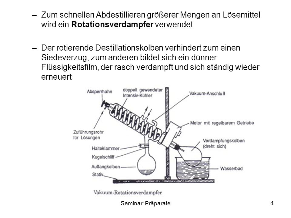 4 –Zum schnellen Abdestillieren größerer Mengen an Lösemittel wird ein Rotationsverdampfer verwendet –Der rotierende Destillationskolben verhindert zum einen Siedeverzug, zum anderen bildet sich ein dünner Flüssigkeitsfilm, der rasch verdampft und sich ständig wieder erneuert