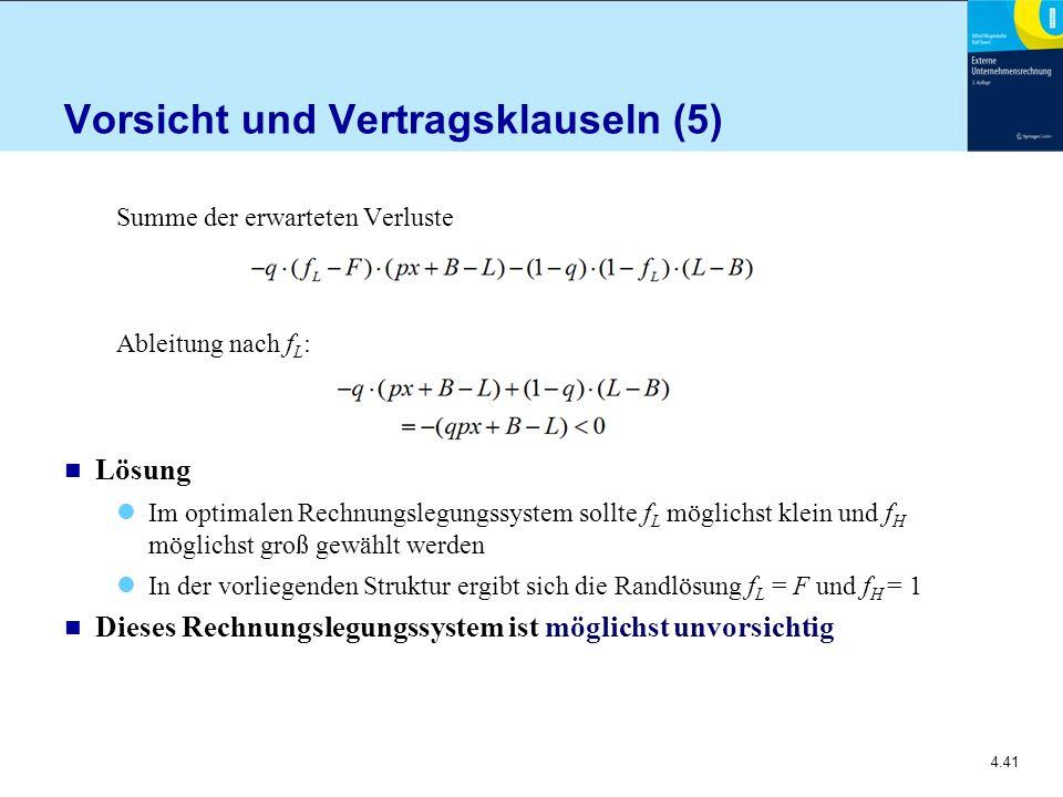 4.41 Vorsicht und Vertragsklauseln (5) Summe der erwarteten Verluste Ableitung nach f L : n Lösung Im optimalen Rechnungslegungssystem sollte f L möglichst klein und f H möglichst groß gewählt werden In der vorliegenden Struktur ergibt sich die Randlösung f L = F und f H = 1 n Dieses Rechnungslegungssystem ist möglichst unvorsichtig