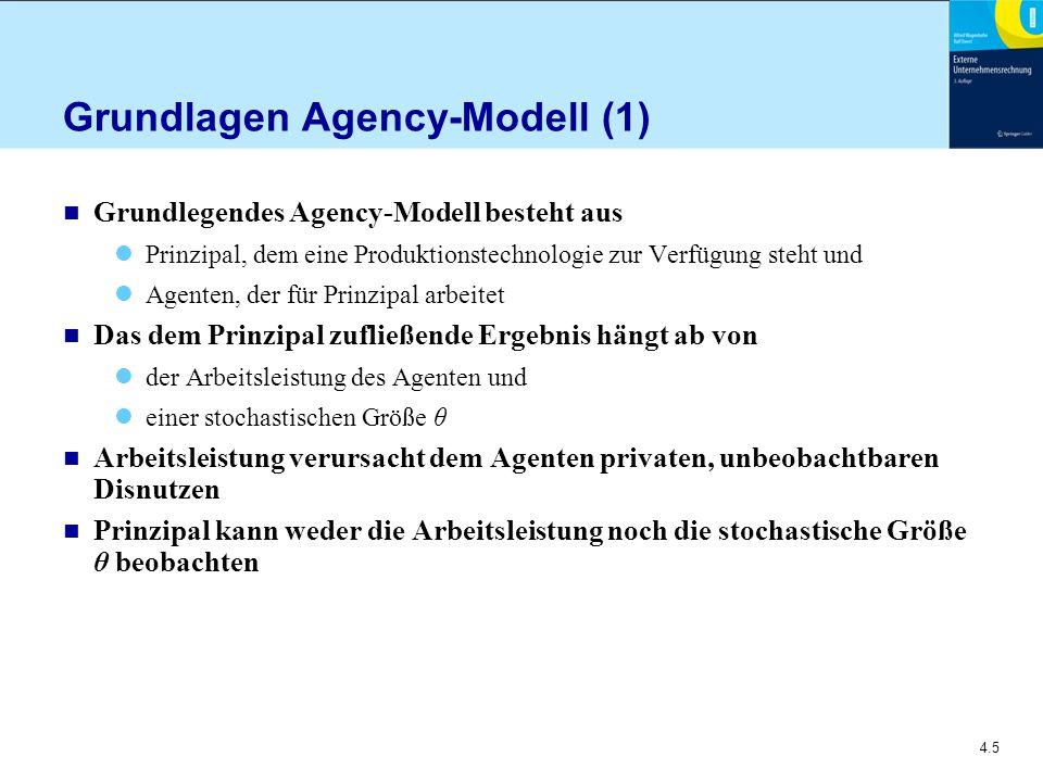 4.5 Grundlagen Agency-Modell (1) n Grundlegendes Agency-Modell besteht aus Prinzipal, dem eine Produktionstechnologie zur Verfügung steht und Agenten, der für Prinzipal arbeitet n Das dem Prinzipal zufließende Ergebnis hängt ab von der Arbeitsleistung des Agenten und einer stochastischen Größe θ n Arbeitsleistung verursacht dem Agenten privaten, unbeobachtbaren Disnutzen n Prinzipal kann weder die Arbeitsleistung noch die stochastische Größe θ beobachten