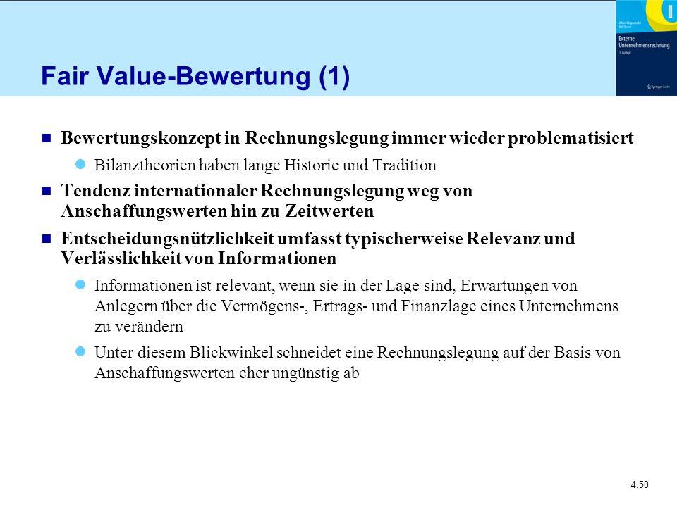 4.50 Fair Value-Bewertung (1) n Bewertungskonzept in Rechnungslegung immer wieder problematisiert Bilanztheorien haben lange Historie und Tradition n Tendenz internationaler Rechnungslegung weg von Anschaffungswerten hin zu Zeitwerten n Entscheidungsnützlichkeit umfasst typischerweise Relevanz und Verlässlichkeit von Informationen Informationen ist relevant, wenn sie in der Lage sind, Erwartungen von Anlegern über die Vermögens-, Ertrags- und Finanzlage eines Unternehmens zu verändern Unter diesem Blickwinkel schneidet eine Rechnungslegung auf der Basis von Anschaffungswerten eher ungünstig ab