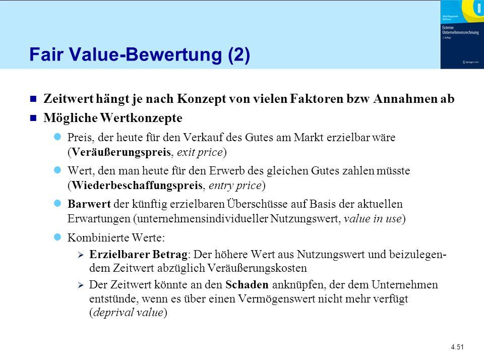 4.51 Fair Value-Bewertung (2) n Zeitwert hängt je nach Konzept von vielen Faktoren bzw Annahmen ab n Mögliche Wertkonzepte Preis, der heute für den Verkauf des Gutes am Markt erzielbar wäre (Veräußerungspreis, exit price) Wert, den man heute für den Erwerb des gleichen Gutes zahlen müsste (Wiederbeschaffungspreis, entry price) Barwert der künftig erzielbaren Überschüsse auf Basis der aktuellen Erwartungen (unternehmensindividueller Nutzungswert, value in use) Kombinierte Werte:  Erzielbarer Betrag: Der höhere Wert aus Nutzungswert und beizulegen dem Zeitwert abzüglich Veräußerungskosten  Der Zeitwert könnte an den Schaden anknüpfen, der dem Unternehmen entstünde, wenn es über einen Vermögenswert nicht mehr verfügt (deprival value)