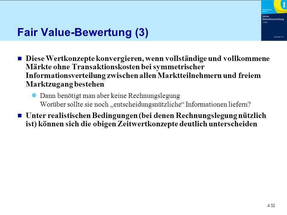 """4.52 Fair Value-Bewertung (3) n Diese Wertkonzepte konvergieren, wenn vollständige und vollkommene Märkte ohne Transaktionskosten bei symmetrischer Informationsverteilung zwischen allen Marktteilnehmern und freiem Marktzugang bestehen Dann benötigt man aber keine Rechnungslegung Worüber sollte sie noch """"entscheidungsnützliche Informationen liefern."""