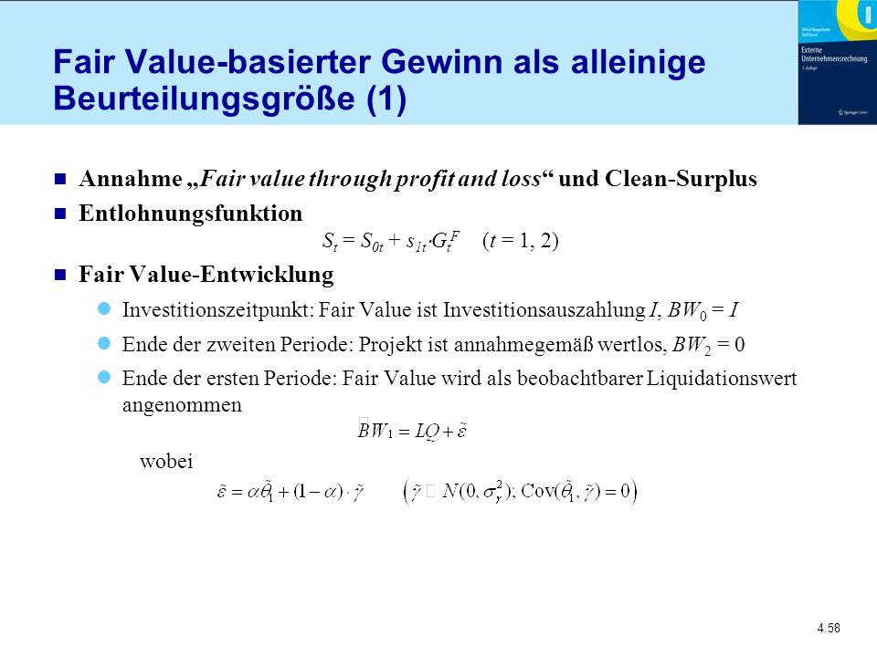 """4.58 Fair Value-basierter Gewinn als alleinige Beurteilungsgröße (1) n Annahme """"Fair value through profit and loss und Clean-Surplus n Entlohnungsfunktion S t = S 0t + s 1t  G t F (t = 1, 2) n Fair Value-Entwicklung Investitionszeitpunkt: Fair Value ist Investitionsauszahlung I, BW 0 = I Ende der zweiten Periode: Projekt ist annahmegemäß wertlos, BW 2 = 0 Ende der ersten Periode: Fair Value wird als beobachtbarer Liquidationswert angenommen wobei"""