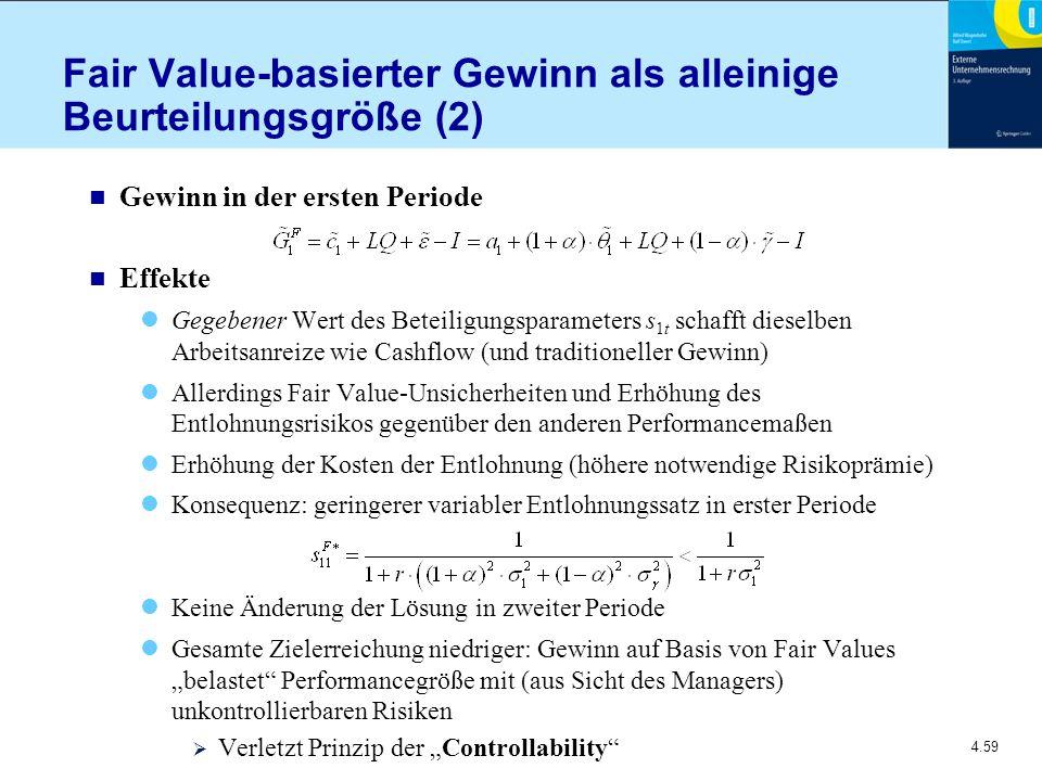 """4.59 Fair Value-basierter Gewinn als alleinige Beurteilungsgröße (2) n Gewinn in der ersten Periode n Effekte Gegebener Wert des Beteiligungsparameters s 1t schafft dieselben Arbeitsanreize wie Cashflow (und traditioneller Gewinn) Allerdings Fair Value-Unsicherheiten und Erhöhung des Entlohnungsrisikos gegenüber den anderen Performancemaßen Erhöhung der Kosten der Entlohnung (höhere notwendige Risikoprämie) Konsequenz: geringerer variabler Entlohnungssatz in erster Periode Keine Änderung der Lösung in zweiter Periode Gesamte Zielerreichung niedriger: Gewinn auf Basis von Fair Values """"belastet Performancegröße mit (aus Sicht des Managers) unkontrollierbaren Risiken  Verletzt Prinzip der """"Controllability"""