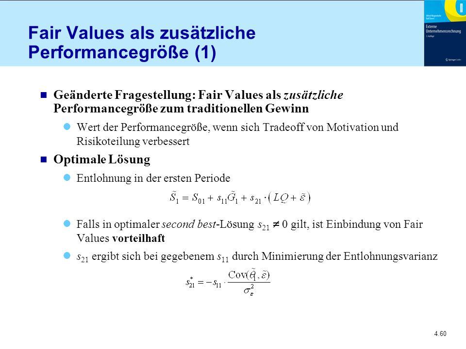 4.60 Fair Values als zusätzliche Performancegröße (1) n Geänderte Fragestellung: Fair Values als zusätzliche Performancegröße zum traditionellen Gewinn Wert der Performancegröße, wenn sich Tradeoff von Motivation und Risikoteilung verbessert n Optimale Lösung Entlohnung in der ersten Periode Falls in optimaler second best-Lösung s 21  0 gilt, ist Einbindung von Fair Values vorteilhaft s 21 ergibt sich bei gegebenem s 11 durch Minimierung der Entlohnungsvarianz
