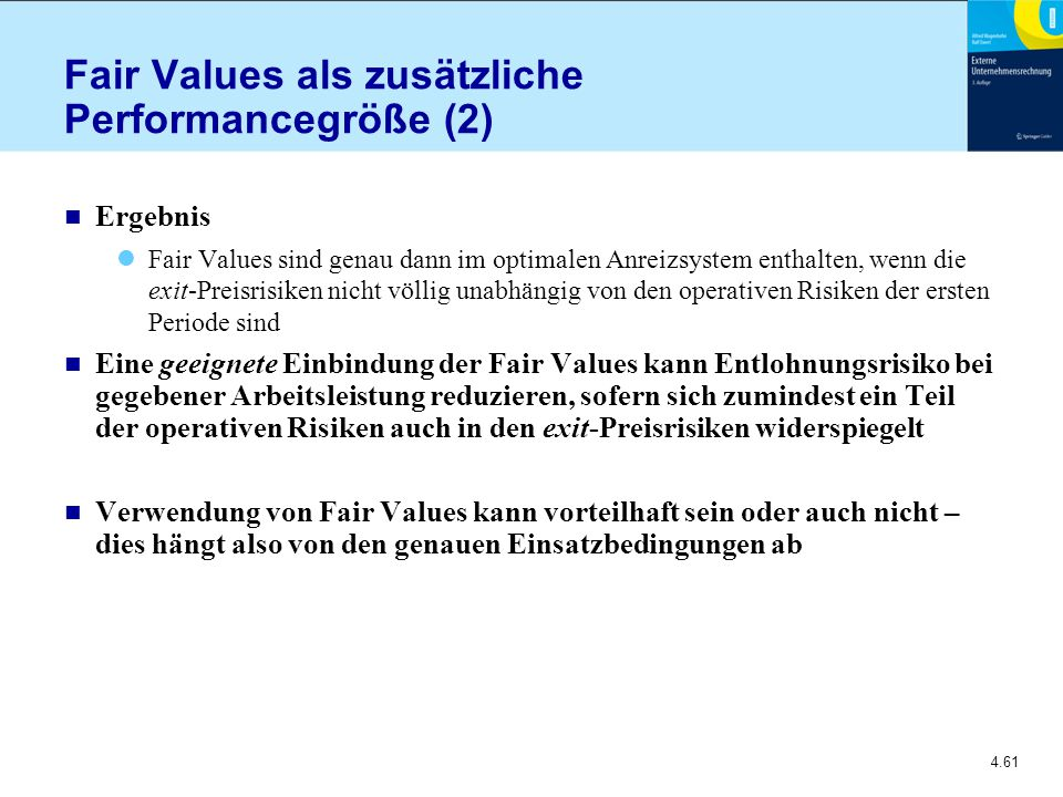 4.61 Fair Values als zusätzliche Performancegröße (2) n Ergebnis Fair Values sind genau dann im optimalen Anreizsystem enthalten, wenn die exit-Preisrisiken nicht völlig unabhängig von den operativen Risiken der ersten Periode sind n Eine geeignete Einbindung der Fair Values kann Entlohnungsrisiko bei gegebener Arbeitsleistung reduzieren, sofern sich zumindest ein Teil der operativen Risiken auch in den exit-Preisrisiken widerspiegelt n Verwendung von Fair Values kann vorteilhaft sein oder auch nicht – dies hängt also von den genauen Einsatzbedingungen ab