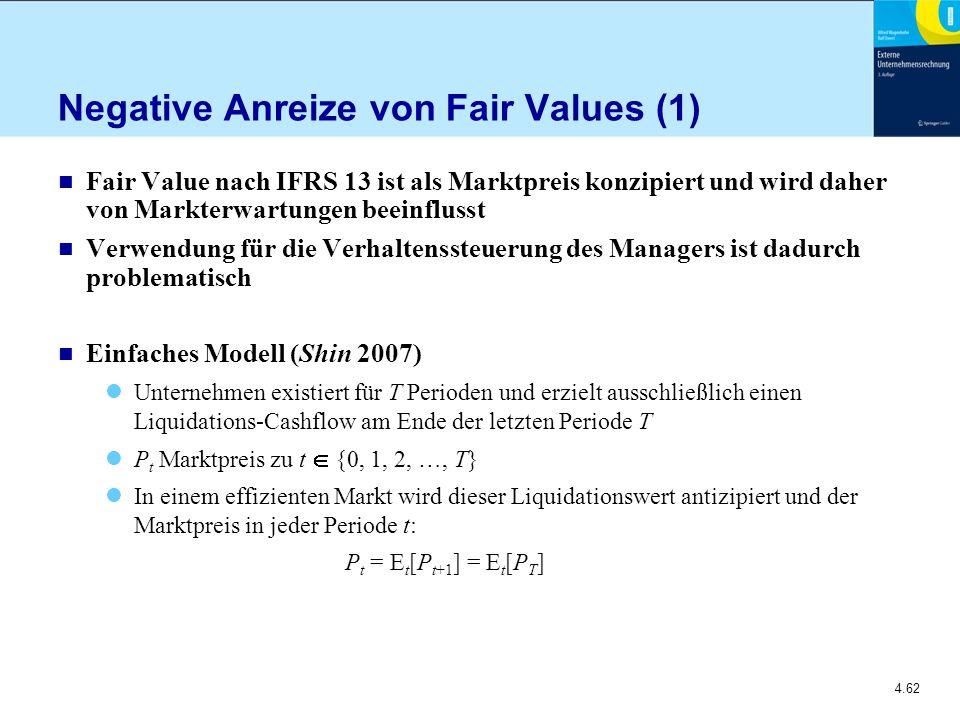 4.62 Negative Anreize von Fair Values (1) n Fair Value nach IFRS 13 ist als Marktpreis konzipiert und wird daher von Markterwartungen beeinflusst n Verwendung für die Verhaltenssteuerung des Managers ist dadurch problematisch n Einfaches Modell (Shin 2007) Unternehmen existiert für T Perioden und erzielt ausschließlich einen Liquidations-Cashflow am Ende der letzten Periode T P t Marktpreis zu t  {0, 1, 2, …, T} In einem effizienten Markt wird dieser Liquidationswert antizipiert und der Marktpreis in jeder Periode t: P t = E t [P t+1 ] = E t [P T ]