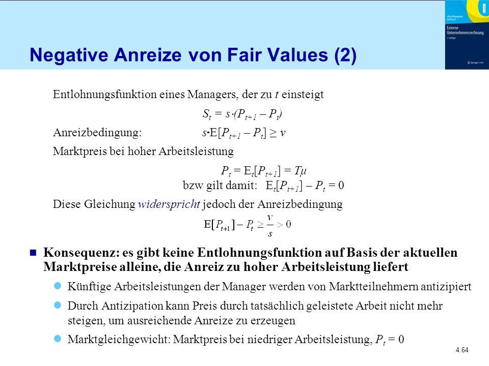 4.64 Negative Anreize von Fair Values (2) Entlohnungsfunktion eines Managers, der zu t einsteigt S t = s  (P t+1 – P t ) Anreizbedingung: s  E[P t+1 – P t ] ≥ v Marktpreis bei hoher Arbeitsleistung P t = E t [P t+1 ] = Tμ bzw gilt damit: E t [P t+1 ] – P t = 0 Diese Gleichung widerspricht jedoch der Anreizbedingung n Konsequenz: es gibt keine Entlohnungsfunktion auf Basis der aktuellen Marktpreise alleine, die Anreiz zu hoher Arbeitsleistung liefert Künftige Arbeitsleistungen der Manager werden von Marktteilnehmern antizipiert Durch Antizipation kann Preis durch tatsächlich geleistete Arbeit nicht mehr steigen, um ausreichende Anreize zu erzeugen Marktgleichgewicht: Marktpreis bei niedriger Arbeitsleistung, P t = 0