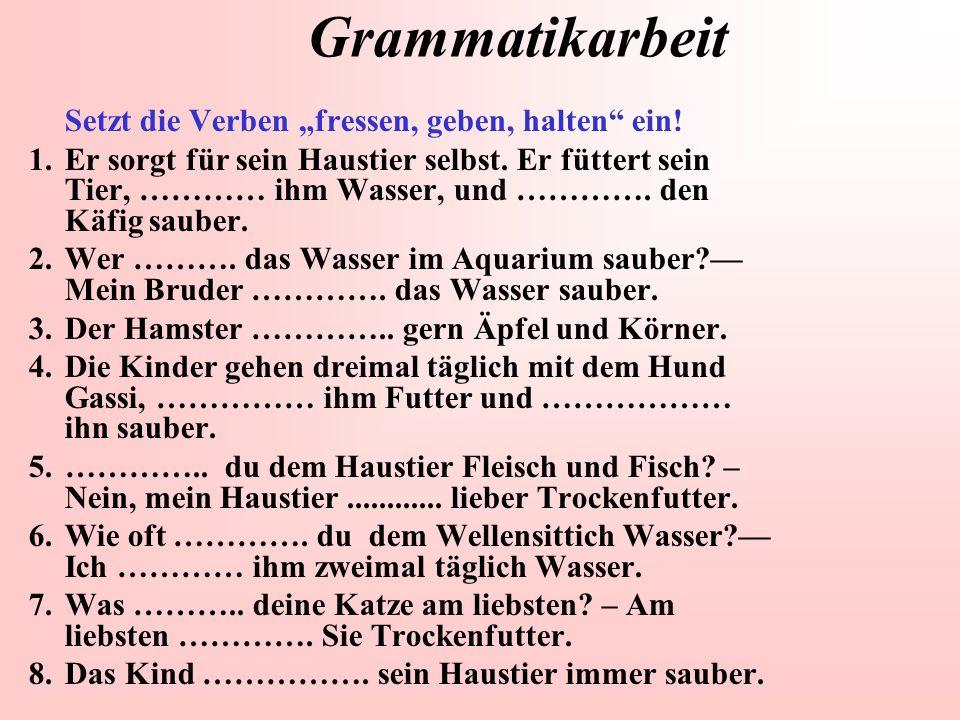 """Grammatikarbeit Setzt die Verben """"fressen, geben, halten"""" ein! 1.Er sorgt für sein Haustier selbst. Er füttert sein Tier, ………… ihm Wasser, und …………. d"""