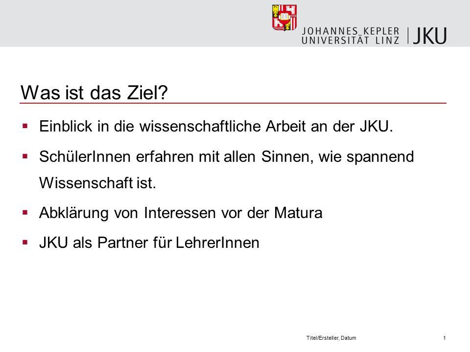 1Titel/Ersteller, Datum Was ist das Ziel.  Einblick in die wissenschaftliche Arbeit an der JKU.