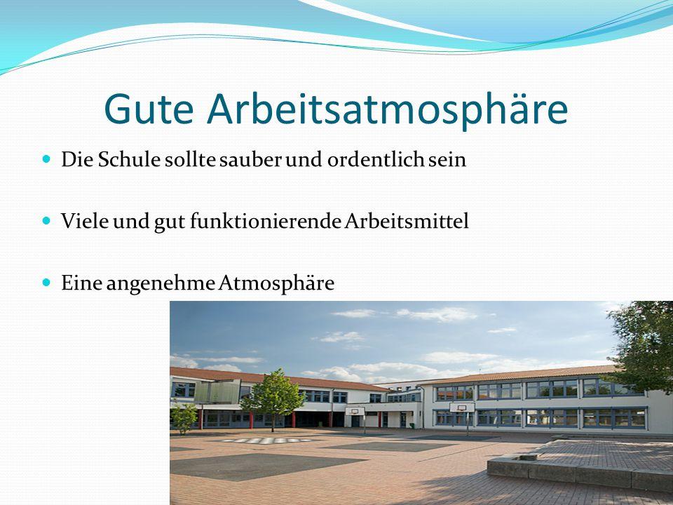Gute Arbeitsatmosphäre Die Schule sollte sauber und ordentlich sein Viele und gut funktionierende Arbeitsmittel Eine angenehme Atmosphäre