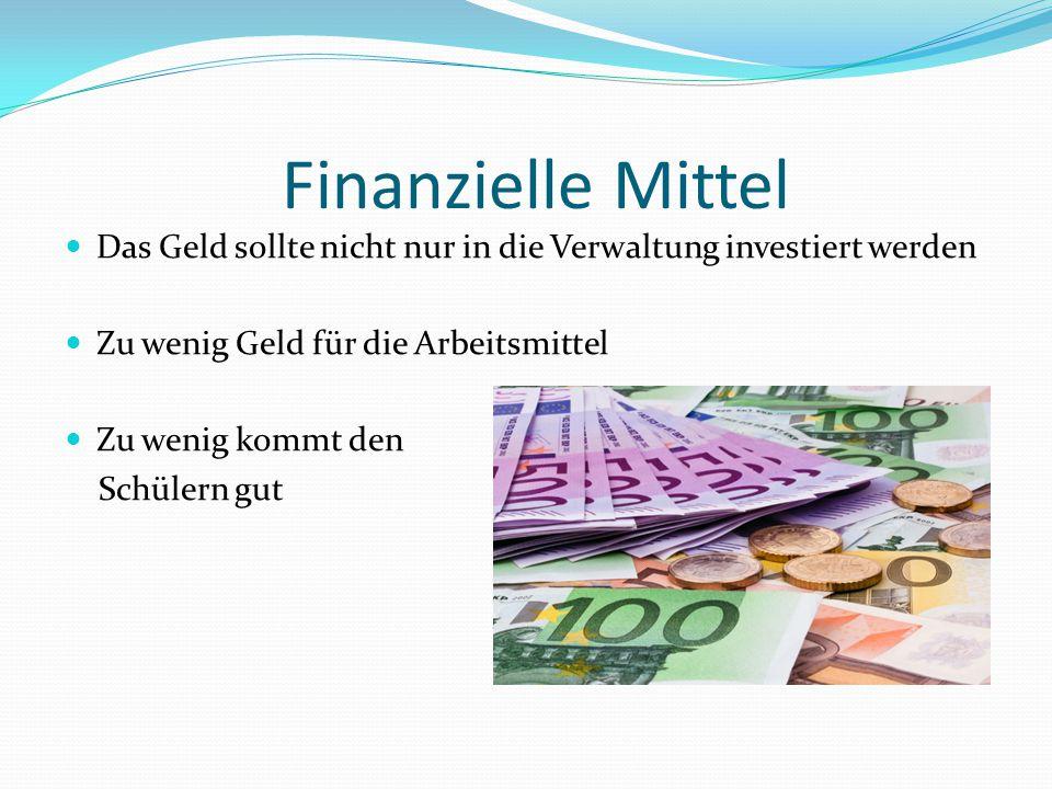 Finanzielle Mittel Das Geld sollte nicht nur in die Verwaltung investiert werden Zu wenig Geld für die Arbeitsmittel Zu wenig kommt den Schülern gut