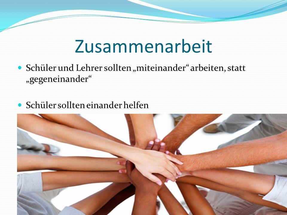 """Zusammenarbeit Schüler und Lehrer sollten """"miteinander arbeiten, statt """"gegeneinander Schüler sollten einander helfen"""