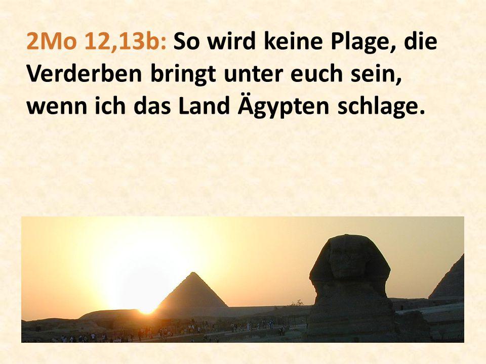 2Mo 12,13b: So wird keine Plage, die Verderben bringt unter euch sein, wenn ich das Land Ägypten schlage.
