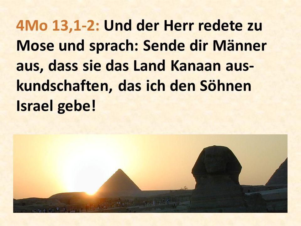 4Mo 13,1-2: Und der Herr redete zu Mose und sprach: Sende dir Männer aus, dass sie das Land Kanaan aus- kundschaften, das ich den Söhnen Israel gebe!