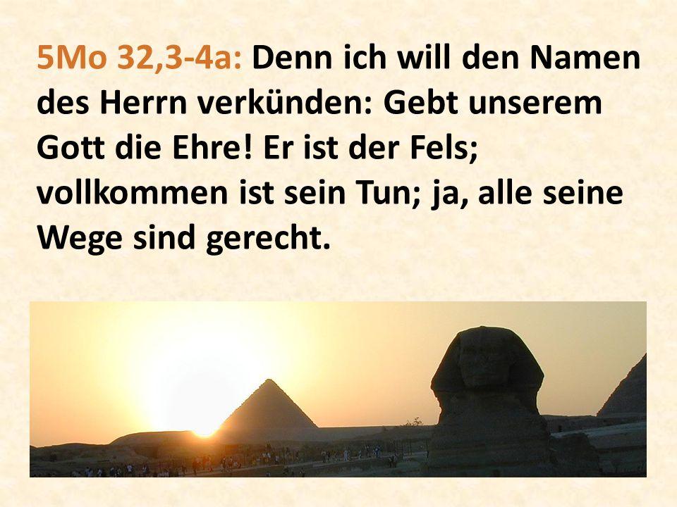 5Mo 32,3-4a: Denn ich will den Namen des Herrn verkünden: Gebt unserem Gott die Ehre.