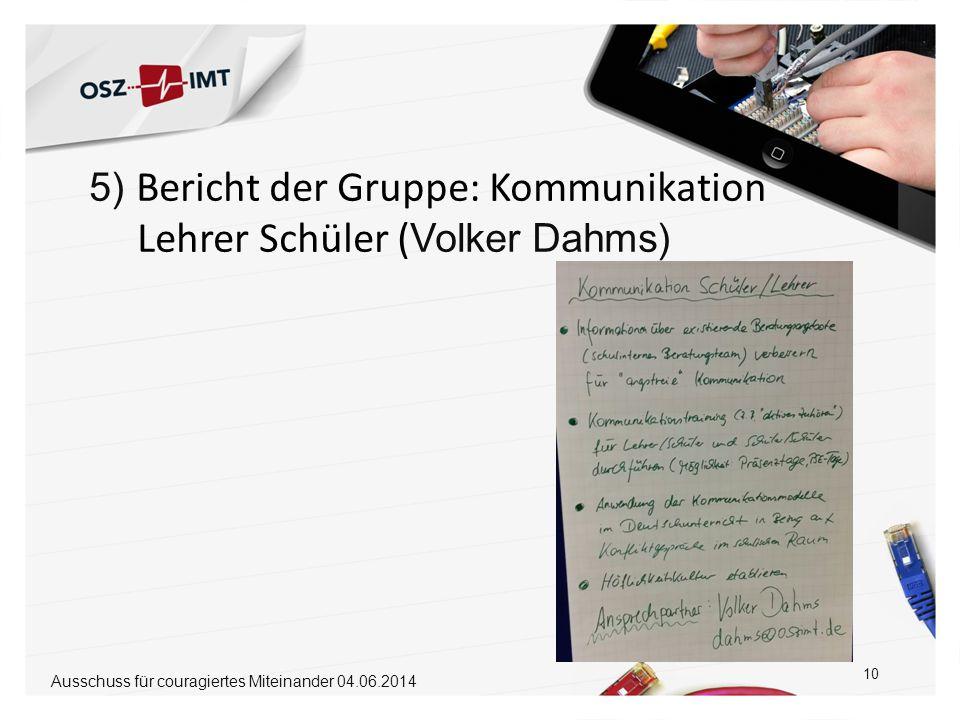 5) Bericht der Gruppe: Kommunikation Lehrer Schüler ( Volker Dahms) 10 Ausschuss für couragiertes Miteinander 04.06.2014