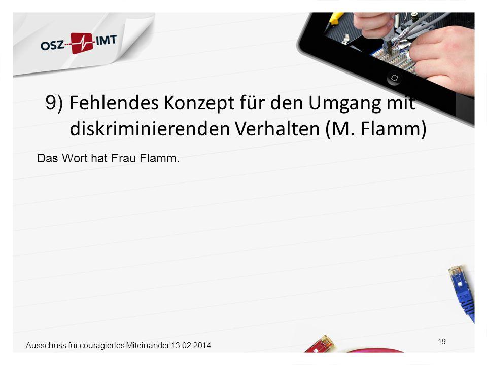9) Fehlendes Konzept für den Umgang mit diskriminierenden Verhalten (M. Flamm) 19 Das Wort hat Frau Flamm. Ausschuss für couragiertes Miteinander 13.0