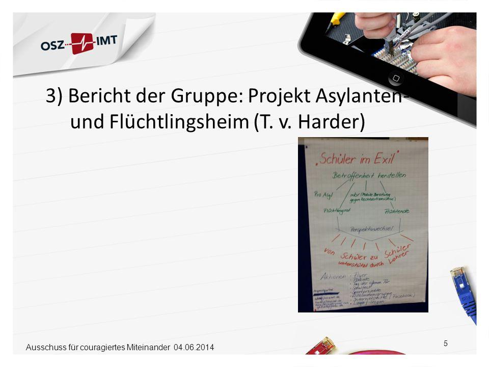 3) Bericht der Gruppe: Projekt Asylanten- und Flüchtlingsheim (T. v. Harder) 5 Ausschuss für couragiertes Miteinander 04.06.2014