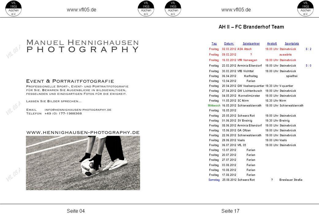 www.vfl05.de Seite 17Seite 04 AH II – FC Branderhof Team TagDatum:SpielpartnerAnstoßSportplatz Freitag02.03.2012ASA Atsch19.00 UhrSteinebrück 8 : 2 Freitag09.03.2012 auswärts Freitag16.03.2012VfR Venwegen19.00 UhrSteinebrück Freitag23.03.2012Arminia Eilendorf19.00 UhrSteinebrück 5 : 0 Freitag30.03.2012VfB Vichttal19.00 UhrSteinebrück Freitag06.04.2012Karfreitagspielfrei Freitag13.04.2012Ferien Freitag20.04.2012GW Vaalserquartier19.30 UhrV-quartier Freitag27.04.2012GW Lichtenbusch19.00 UhrSteinebrück Freitag04.05.2012 Kornelimünster19.00 UhrSteinebrück Freitag11.05.2012SC Nirm18.30 UhrNirm Mittwoch16.05.2012Schierwaldenrath19.00 UhrSchierwaldenrath Freitag18.05.2012 Freitag25.05.2012Schwarz Rot19.00 UhrSteinebrück Freitag01.06.2012SV Breinig19.30 UhrBreinig Freitag08.06.2012Arminia Eilendorf19.00 UhrSteinebrück Freitag15.06.2012GA Ofden19.00 UhrSteinebrück Freitag22.06.2012Schierwaldenrath19.00 UhrSteinebrück Freitag29.06.2012Vaals19.00 UHrVaals Freitag06.07.2012VfL 0519.00 UhrSteinebrück Freitag13.07.2012Ferien Freitag20.07.2012Ferien Freitag27.07.2012Ferien Freitag03.08.2012Ferien Freitag10.08.2012Ferien Freitag17.08.2012Ferien Samstag 25.08.2012Schwarz Rot Breslauer Straße