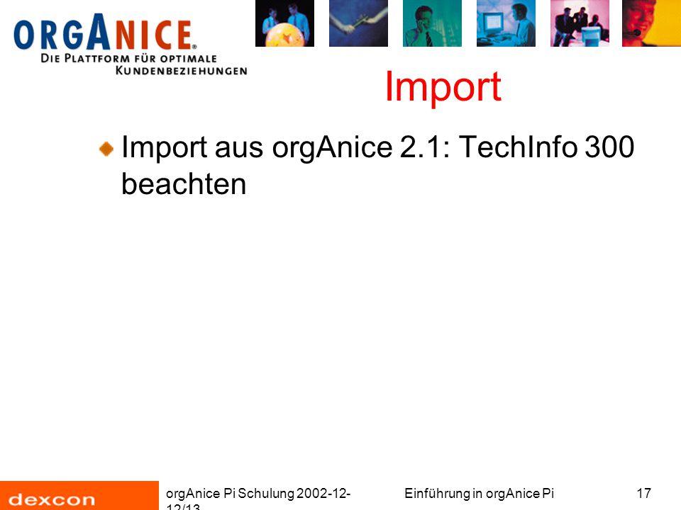 orgAnice Pi Schulung 2002-12- 12/13 Einführung in orgAnice Pi17 Import Import aus orgAnice 2.1: TechInfo 300 beachten