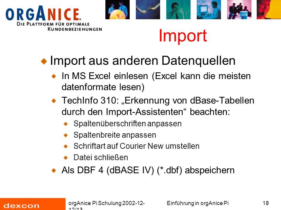 """orgAnice Pi Schulung 2002-12- 12/13 Einführung in orgAnice Pi18 Import Import aus anderen Datenquellen In MS Excel einlesen (Excel kann die meisten datenformate lesen) TechInfo 310: """"Erkennung von dBase-Tabellen durch den Import-Assistenten beachten: Spaltenüberschriften anpassen Spaltenbreite anpassen Schriftart auf Courier New umstellen Datei schließen Als DBF 4 (dBASE IV) (*.dbf) abspeichern"""