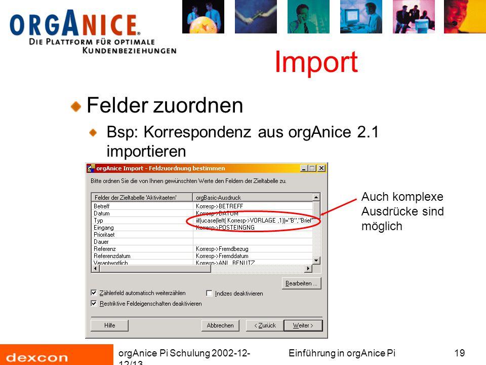 orgAnice Pi Schulung 2002-12- 12/13 Einführung in orgAnice Pi19 Import Felder zuordnen Bsp: Korrespondenz aus orgAnice 2.1 importieren Auch komplexe Ausdrücke sind möglich