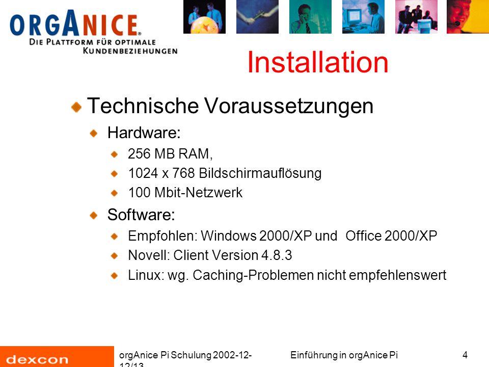 orgAnice Pi Schulung 2002-12- 12/13 Einführung in orgAnice Pi4 Installation Technische Voraussetzungen Hardware: 256 MB RAM, 1024 x 768 Bildschirmauflösung 100 Mbit-Netzwerk Software: Empfohlen: Windows 2000/XP und Office 2000/XP Novell: Client Version 4.8.3 Linux: wg.