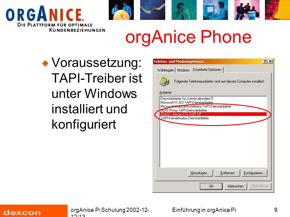 orgAnice Pi Schulung 2002-12- 12/13 Einführung in orgAnice Pi9 orgAnice Phone Voraussetzung: TAPI-Treiber ist unter Windows installiert und konfiguriert