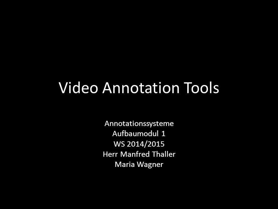 Video Annotation Tools Annotationssysteme Aufbaumodul 1 WS 2014/2015 Herr Manfred Thaller Maria Wagner
