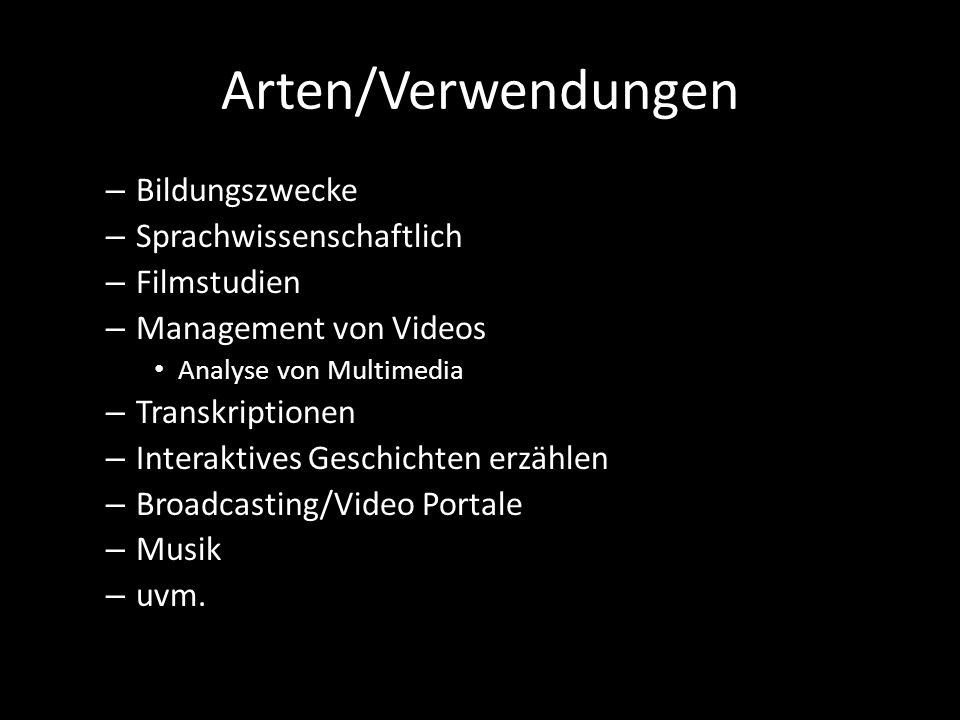 Arten/Verwendungen – Bildungszwecke – Sprachwissenschaftlich – Filmstudien – Management von Videos Analyse von Multimedia – Transkriptionen – Interaktives Geschichten erzählen – Broadcasting/Video Portale – Musik – uvm.