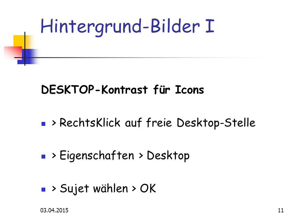 03.04.201511 Hintergrund-Bilder I DESKTOP-Kontrast für Icons > RechtsKlick auf freie Desktop-Stelle > Eigenschaften > Desktop > Sujet wählen > OK