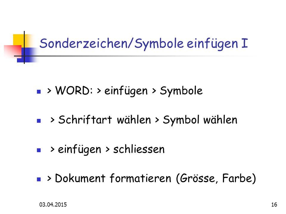 03.04.201516 Sonderzeichen/Symbole einfügen I > WORD: > einfügen > Symbole > Schriftart wählen > Symbol wählen > einfügen > schliessen > Dokument formatieren (Grösse, Farbe)
