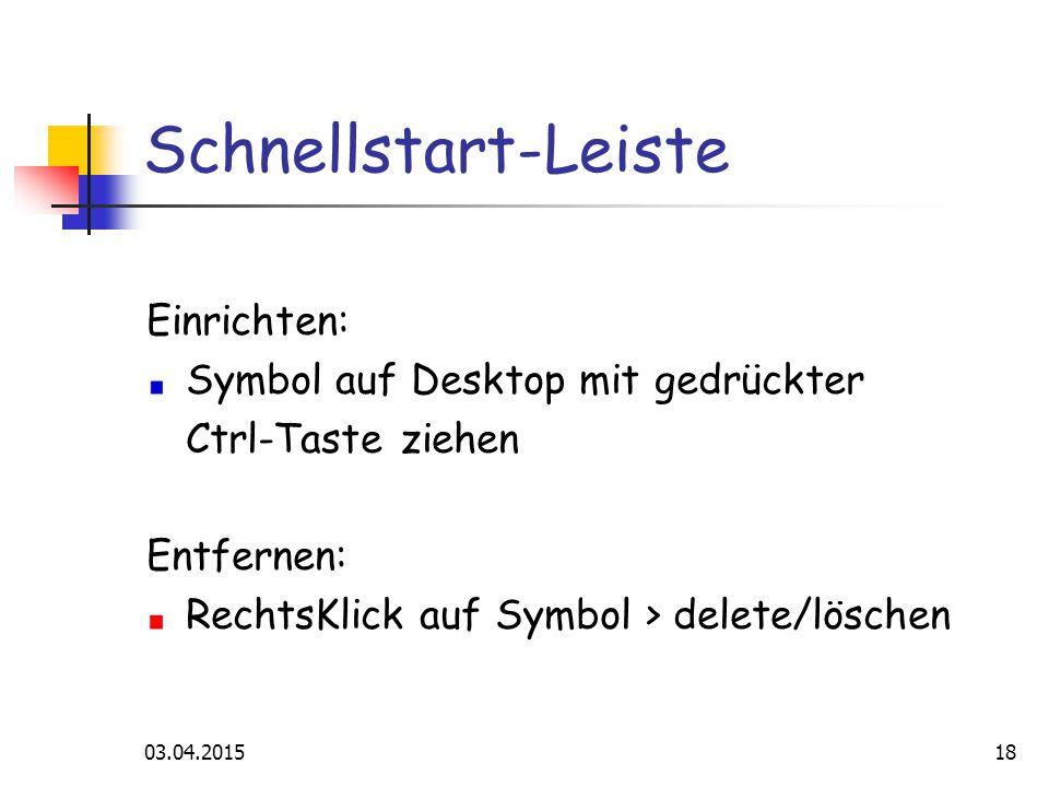 03.04.201518 Schnellstart-Leiste Einrichten: Symbol auf Desktop mit gedrückter Ctrl-Taste ziehen Entfernen: RechtsKlick auf Symbol > delete/löschen