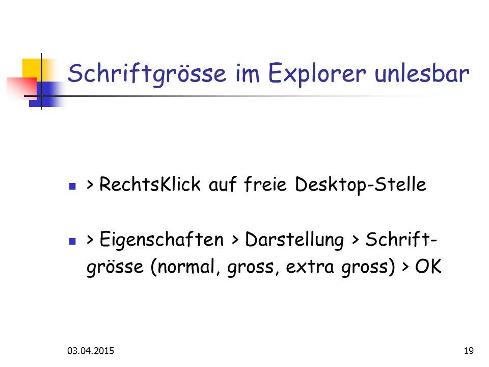 03.04.201519 Schriftgrösse im Explorer unlesbar > RechtsKlick auf freie Desktop-Stelle > Eigenschaften > Darstellung > Schrift- grösse (normal, gross, extra gross) > OK