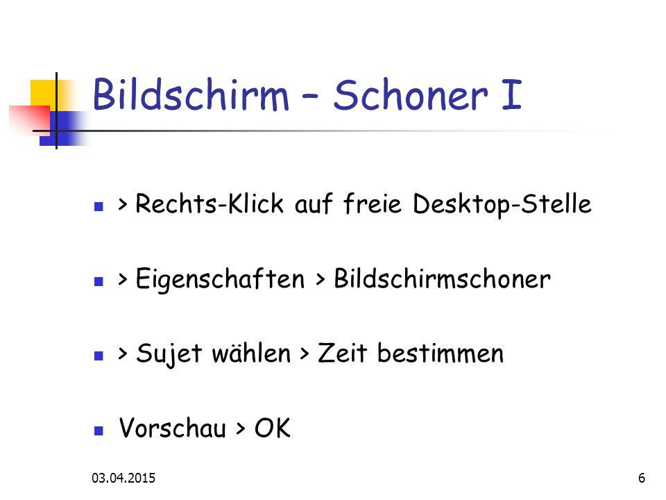 03.04.20156 Bildschirm – Schoner I > Rechts-Klick auf freie Desktop-Stelle > Eigenschaften > Bildschirmschoner > Sujet wählen > Zeit bestimmen Vorschau > OK