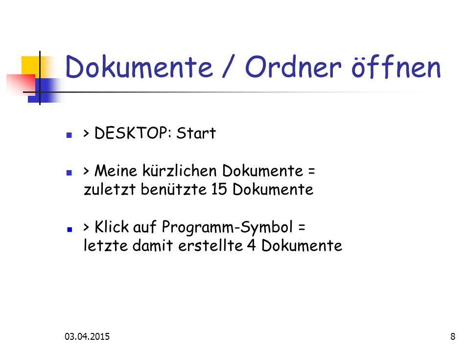 03.04.20158 Dokumente / Ordner öffnen > DESKTOP: Start > Meine kürzlichen Dokumente = zuletzt benützte 15 Dokumente > Klick auf Programm-Symbol = letzte damit erstellte 4 Dokumente