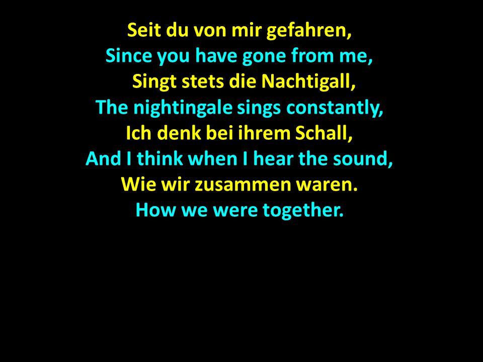 Seit du von mir gefahren, Since you have gone from me, Singt stets die Nachtigall, Singt stets die Nachtigall, The nightingale sings constantly, Ich denk bei ihrem Schall, And I think when I hear the sound, Wie wir zusammen waren.
