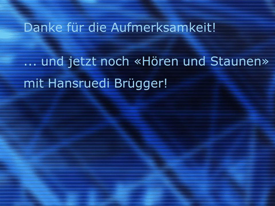 Danke für die Aufmerksamkeit !... und jetzt noch «Hören und Staunen» mit Hansruedi Brügger !