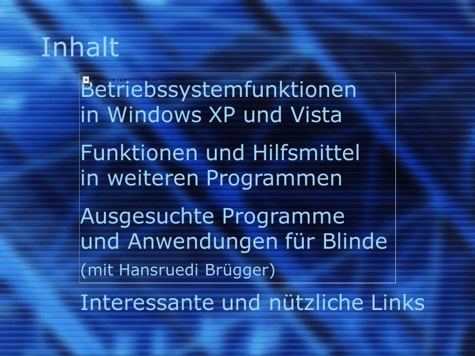 Inhalt Betriebssystemfunktionen in Windows XP und Vista Funktionen und Hilfsmittel in weiteren Programmen Ausgesuchte Programme und Anwendungen für Blinde (mit Hansruedi Brügger) Interessante und nützliche Links