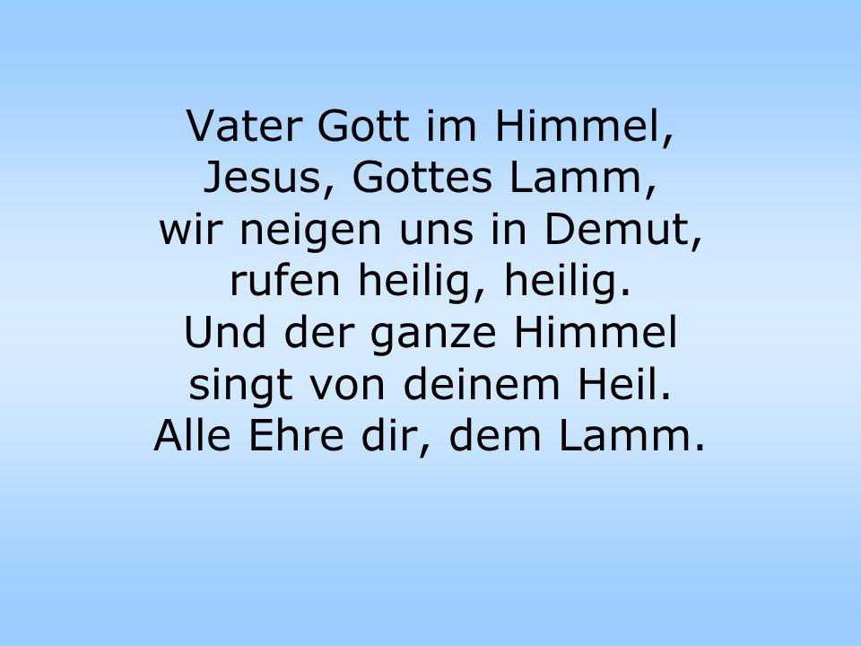 Vater Gott im Himmel, Jesus, Gottes Lamm, wir neigen uns in Demut, rufen heilig, heilig. Und der ganze Himmel singt von deinem Heil. Alle Ehre dir, de