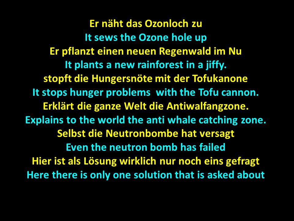 Er näht das Ozonloch zu It sews the Ozone hole up Er pflanzt einen neuen Regenwald im Nu It plants a new rainforest in a jiffy.
