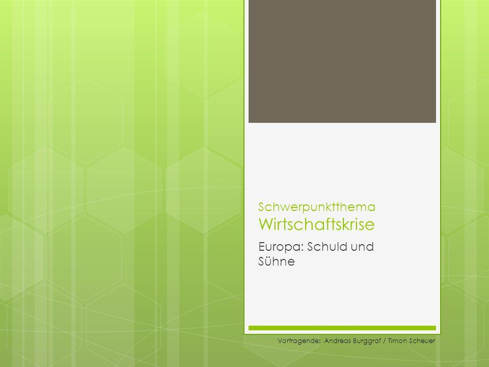 Schwerpunktthema Wirtschaftskrise Europa: Schuld und Sühne Vortragende: Andreas Burggraf / Timon Scheuer