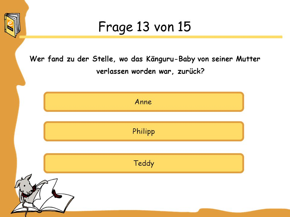 Anne Philipp Teddy Frage 13 von 15 Wer fand zu der Stelle, wo das Känguru-Baby von seiner Mutter verlassen worden war, zurück