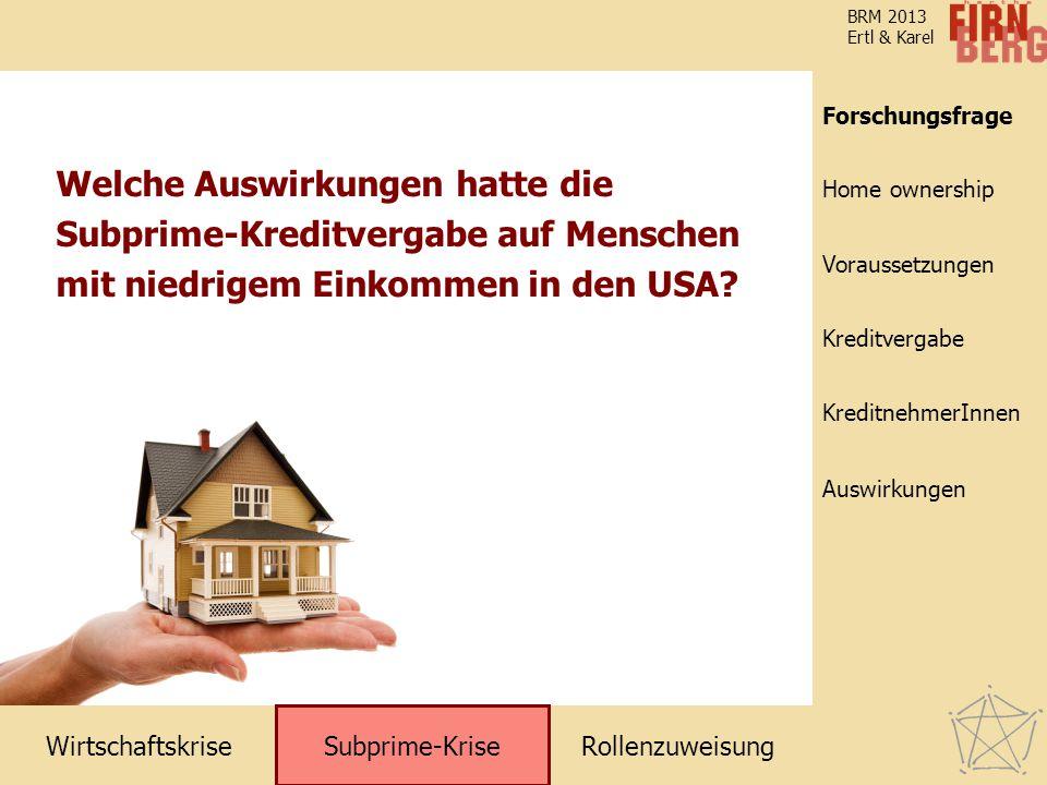 RollenzuweisungWirtschaftskrise Subprime-Krise Kreditvergabe KreditnehmerInnen Voraussetzungen Home ownership Forschungsfrage Auswirkungen BRM 2013 Ertl & Karel Welche Auswirkungen hatte die Subprime-Kreditvergabe auf Menschen mit niedrigem Einkommen in den USA.
