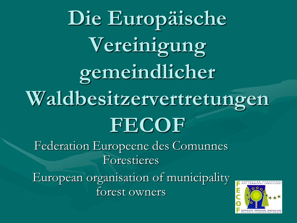 Die Europäische Vereinigung gemeindlicher Waldbesitzervertretungen FECOF Federation Europeene des Comunnes Forestieres European organisation of municipality forest owners