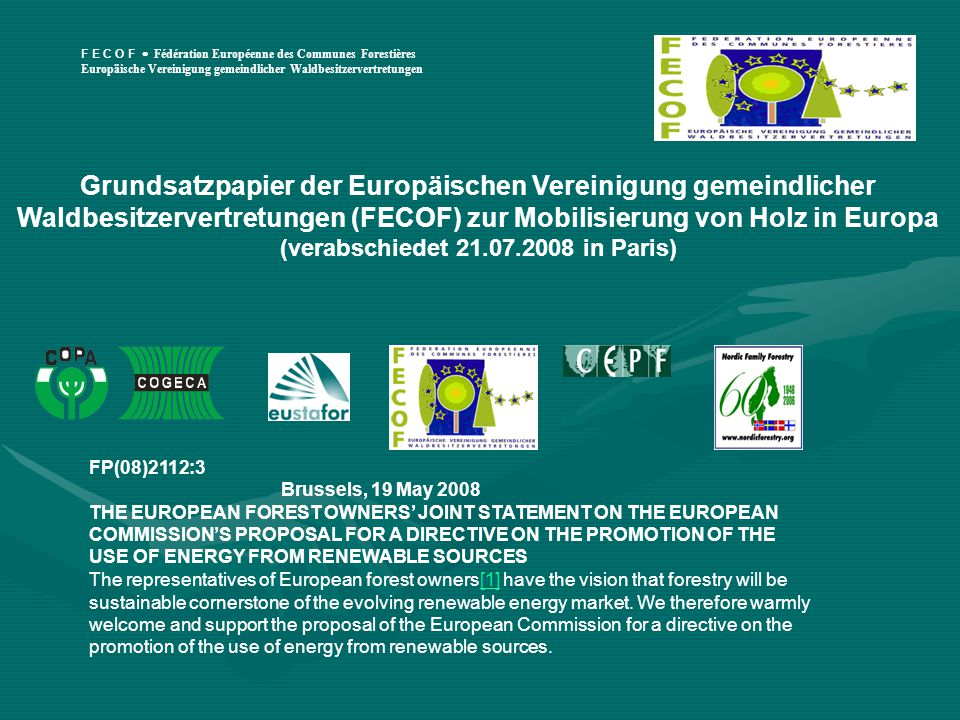 F E C O F  Fédération Européenne des Communes Forestières Europäische Vereinigung gemeindlicher Waldbesitzervertretungen Grundsatzpapier der Europäischen Vereinigung gemeindlicher Waldbesitzervertretungen (FECOF) zur Mobilisierung von Holz in Europa (verabschiedet 21.07.2008 in Paris) FP(08)2112:3 Brussels, 19 May 2008 THE EUROPEAN FOREST OWNERS' JOINT STATEMENT ON THE EUROPEAN COMMISSION'S PROPOSAL FOR A DIRECTIVE ON THE PROMOTION OF THE USE OF ENERGY FROM RENEWABLE SOURCES The representatives of European forest owners[1] have the vision that forestry will be sustainable cornerstone of the evolving renewable energy market.