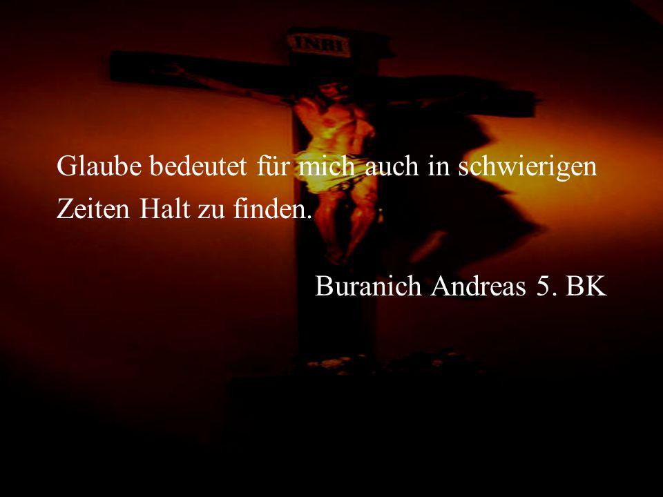 Glaube bedeutet für mich auch in schwierigen Zeiten Halt zu finden. Buranich Andreas 5. BK
