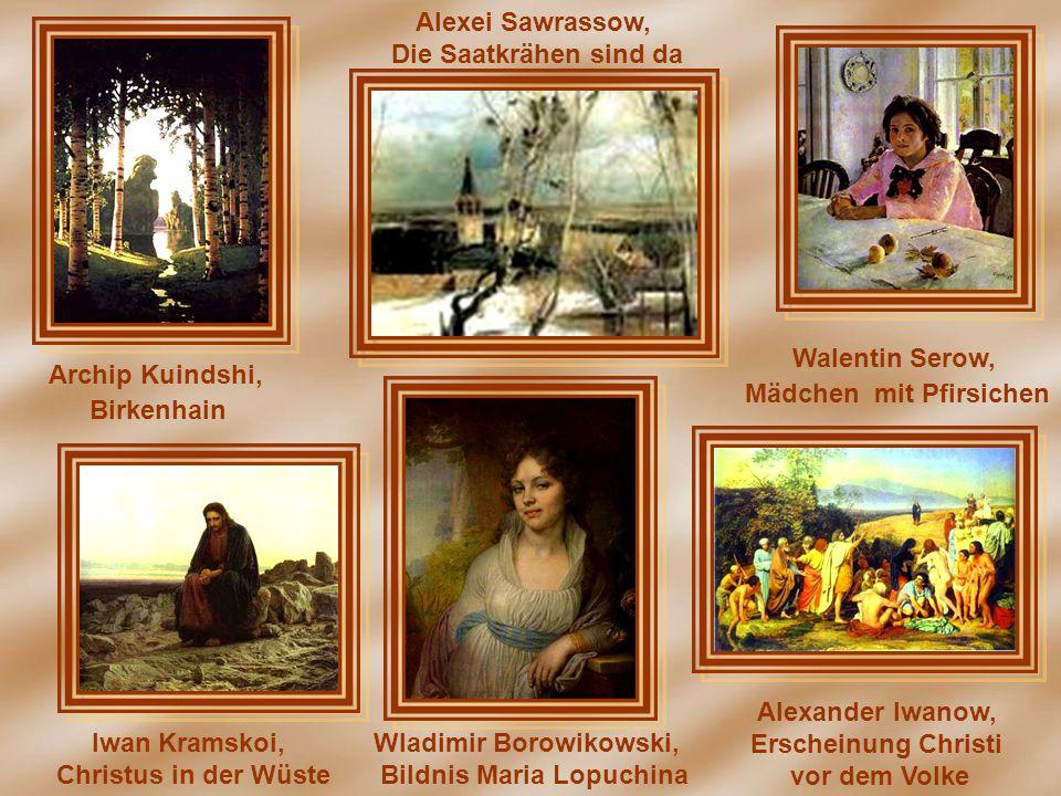 Archip Kuindshi, Birkenhain Alexei Sawrassow, Die Saatkrähen sind da Walentin Serow, Mädchen mit Pfirsichen Iwan Kramskoi, Christus in der Wüste Wladi
