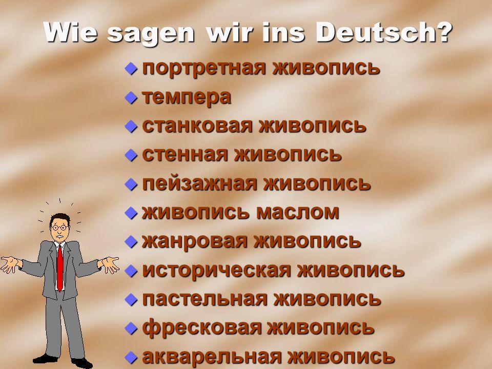 Wie sagen wir ins Deutsch?  портретная живопись  темпера  станковая живопись  стенная живопись  пейзажная живопись  живопись маслом  жанровая ж